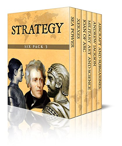 Strategy Six Pack 3 – Sea Power, Xerxes, Joan of Arc, Elements of Military Art and Science, Andrew Jackson, Aircrafts and Submarines (Illustrated) (English Edition)