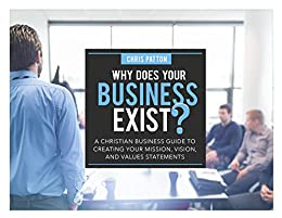 Why Does Your Business Exist?: A Christian Business Guide to Creating your Mission, Vision, and Values Statements by [Patton, Chris]