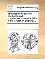 The Doctrine of Passive Obedience and Nonresistance, as Established in the Church of England: ...
