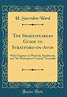 """The Shakespearean Guide to Stratford-On-Avon: With Chapters on Warwick, Kenilworth, and """"the Shakespeare Country"""" Generally (Classic Reprint)"""