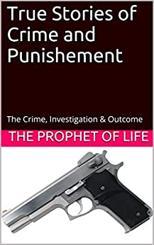 True Stories of Crime and Punishement: The Crime, Investigation & Outcome by [The Prophet of Life]