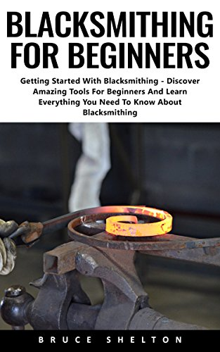 Blacksmithing For Beginners: Getting Started With Blacksmithing - Discover Amazing Tools For Beginners And Learn Everything You Need To Know About Blacksmithing (English Edition)