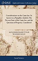 Considerations on the Game Law. in Answer to a Pamphlet, Intitled, the Present State of the Game Law, and the Question of Property, Considered