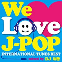 WE LOVE J-POP ~INTERNATIONAL TUNES BEST~ mixed by DJ 瑞穂