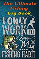 "The Fishing Log Book ""I Only Work To Support My Fishing Habit"": The Essential Notebook For The Serious Fisherman To Record Fishing Trip Experiences"