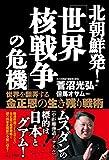 北朝鮮発! 「世界核戦争」の危機——世界を翻弄する金正恩の生き残り戦術 -