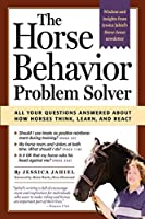 The Horse Behavior Problem Solver : Your Questions Answered About How Horses Think, Learn, and React by Jessica Jahiel(2004-04-01)