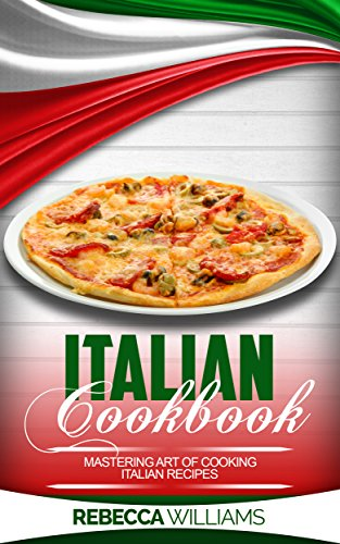 Italian Cookbook: Mastering Art of Cooking Italian Recipes (English Edition)