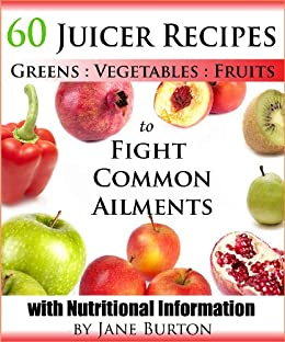 Juicer Recipes: Juicing Recipes Book to Treat Common Health Ailments. 60 Juices for Detox, Immune, Cleanse, Weight Loss and More by [Burton, Jane]