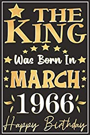 The King Born March 1966 Happy Birthday Notebook: Happy Birthday turning 55 Years Old Gift Ideas for men, ftah