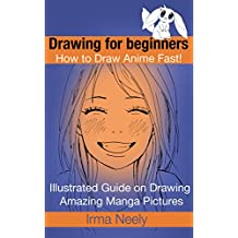 Drawing for beginners. How to Draw Anime Fast!: Illustrated Guide on Drawing Amazing Manga Pictures