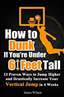 How to Dunk if You're Under 6 Feet Tall: 13 Proven Ways to Jump Higher and Drastically Increase Your Vertical Jump in 4 Weeks (Vertical Jump Training Program in Black&White)