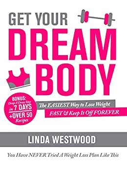 Get Your Dream Body: The EASIEST Way to Lose Weight FAST & Keep It Off FOREVER (You Have NEVER Tried A Weight Loss Plan Like This)! by [Westwood, Linda]
