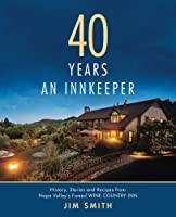 40 Years an Innkeeper: History, Stories, and Recipes from Napa Valley's Famed Wine Country Inn - Rated One of the Top Small Hotels in the United States