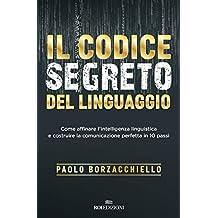 Il codice segreto del linguaggio: Come affinare l'intelligenza linguistica e costruire la comunicazione perfetta in 10 passi (Italian Edition)
