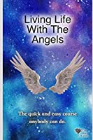 Living Life With The Angels: The quick and easy course anybody can do