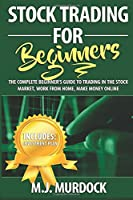 Stock Trading for Beginners: The Complete Beginner's Guide to Trading in the Stock Market, Work from Home, Make Money Online (Stock Market Investing, Stock Trading, Investing for Beginners)
