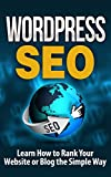 WordPress: WordPress SEO-Learn How to Rank Your Website or Blog the Simple Way - SEO for WordPress: WordPress SEO-WordPress for Beginners (Website Design, ... and Money, E-Commerce) (English Edition)
