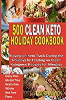 500 Clean Keto Holiday Cookbook: Clean Ketogenic Recipes to Keep You Healthy and Fit During The Holidays and Occasions