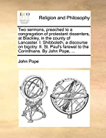 Two Sermons, Preached to a Congregation of Protestant Dissenters, at Blackley, in the County of Lancaster. I. Shibboleth, a Discourse on Bigotry. II. St. Paul's Farewel to the Corinthians. by John Pope, ...