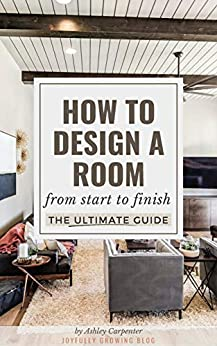 How To Design A Room: From Start To Finish - The Ultimate Guide by [Carpenter, Ashley]