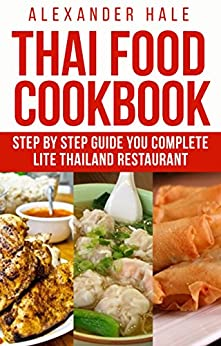 Eat Thai Food for Your Own Good: Thai Food, A Step-by-Step Kitchen Guide by [Hale, Alexander]