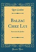 Balzac Chez Lui: Souvenirs Des Jardies (Classic Reprint)