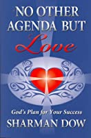 No Other Agenda But Love: God's Plan for Your Success