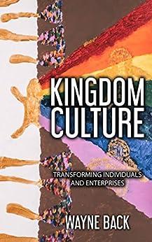 Kingdom Culture: Transforming Individuals and Enterprises by [Back, Wayne]