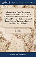 A Discourse on Those Words of the Apostle St. Paul. Rom. XIII. V. 4. for He Is the Minister of God to Thee for Good. in Which Discourse the Respective and Mutual Duties of Magistrates, Lawyers, and Others, Are Laid Down