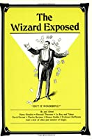 Wizard Exposed: Magic Tricks by and Interviews With Harry Houdini Howard Thurston and Other Past Masters of Magic