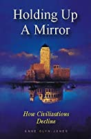 Holding Up a Mirror: How Civilizations Decline by Anne Glyn-Jones(1996-12-01)