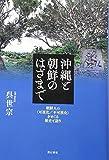 沖縄と朝鮮のはざまで――朝鮮人の〈可視化/不可視化〉をめぐる歴史と語り