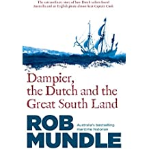 Dampier, the Dutch and the Great South Land: The story of how Dutch sailors found Australia and an English pirate almost beat Captain Cook