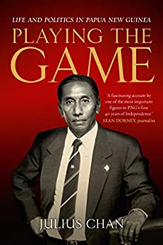 Playing the Game: Life and Politics in Papua New Guinea by [Chan, Julius]