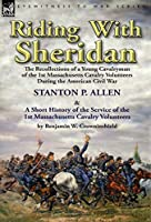 Riding With Sheridan: the Recollections of a Young Cavalryman of the 1st Massachusetts Cavalry Volunteers During the American Civil War by Stanton P. Allen with A Short History of the Service of the 1st Massachusetts Cavalry Volunteers by Benjamin W. Crow