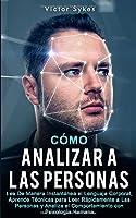 Cómo Analizar a las Personas: Lee De Manera Instantánea el Lenguaje Corporal, Aprende Técnicas para Leer Rápidamente a Las Personas y Analiza el Comportamiento con Psicología Humana