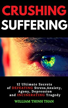 CRUSHING SUFFERING: 12 Ultimate Secrets of DEFEATING Stress, Anxiety, Agony, Depression and INCINERATING Tragedy (With Extreme Survival Stories and Inspiring Life Quotes) by [Thinh Than, William]