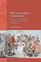 The Vaccination Controversy: The Rise, Reign and Fall of Compulsory Vaccination for Smallpox