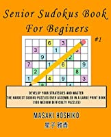 Senior Sudokus Book For Beginers #1: Develop Your Strategies And Master The Hardest Sudoku Puzzles Ever Assembled In A Large Print Book (100 Medium Difficulty Puzzles)