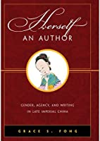 Herself an Author: Gender, Agency, and Writing in Late Imperial China