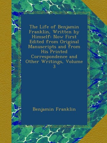 Download The Life of Benjamin Franklin, Written by Himself: Now First Edited from Original Manuscripts and from His Printed Correspondence and Other Writings, Volume 3 B00A7LH1LS