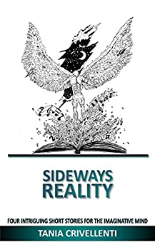 Sideways Reality: Four Intriguing Short Stories for the Imaginative Mind (Reality Short Stories Book 1) by [Crivellenti, Tania]