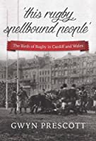 The Birth of Rugby in Cardiff and Wales: 'This Rugby Spellbound People'