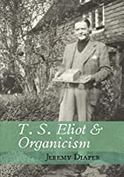 T. S. Eliot & Organicism (Clemson University Press)