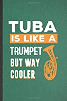 Tuba Is Like a Trumpet but Way Cooler: Blank Funny Music Teacher Lover Lined Notebook/ Journal For Tuba Player Student, Inspirational Saying Unique Special Birthday Gift Idea Cute Ruled 6x9 110 Pages