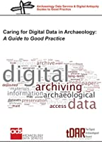 Caring for Digital Data in Archaeology: A Guide to Good Practice (Archaeology Data Service and Digital Antiquity Guides to Good Practice)