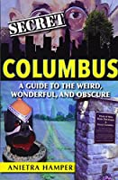 Secret Columbus: A Guide to the Weird, Wonderful, and Obscure