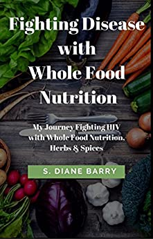 [Barry, S. Diane ]のFighting Disease with Whole Food Nutrition: My Journey Fighting HIV with Whole Food Nutrition, Herbs and Spices (English Edition)