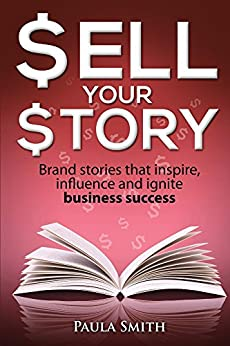 Sell Your Story: Brand stories that inspire, influence and ignite business success by [Smith, Paula]